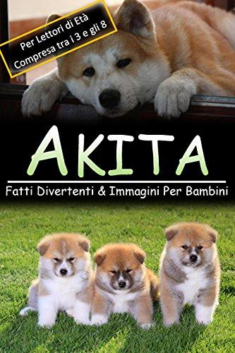 Akita: Fatti Divertenti & Immagini Per Bambini, Per Lettori di Età Compresa tra i 3 e gli 8 Anni (Italian Edition) (Akita-hund Foto)