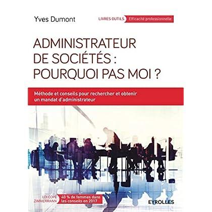Administrateur de sociétés : pourquoi pas moi ?: Méthodes et conseils pour rechercher et obtenir un mandat d'administrateur.