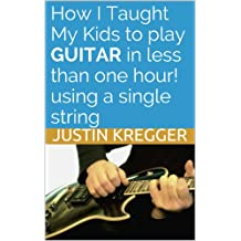 How I Taught My Kids To Play Guitar In Less Than One Hour! Using a single string (English Edition)