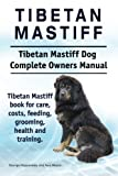 Tibetan Mastiff. Tibetan Mastiff Dog Complete Owners Manual. Tibetan Mastiff Book for Care, Costs, Feeding, Grooming, Health and Training.