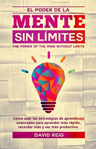El poder de la mente sin límites: Cómo usar las estrategias de aprendizaje avanzadas para aprender más rápido, recordar más y ser más productivo. por David Reig