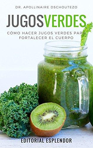 JUGOS VERDES: Cómo hacer jugos verdes para fortalecer la salud por Apollinaire  Dschoutezo
