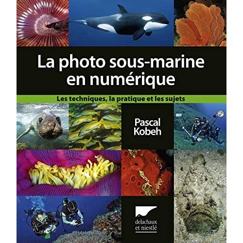 La Photo sous-marine en numérique. Les Techniques, la pratique et et les sujets