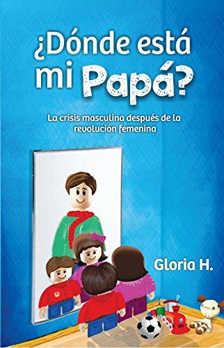 Dónde esta mi papá: La crisis masculina después de la revolución femenina por Gloria Hurtado Castañeda