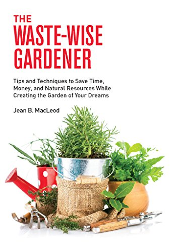 Book cover image for The Waste-Wise Gardener: Tips and Techniques to Save Time, Money, and Natural Resources  While Creating the Garden of your Dreams