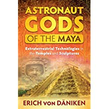 Astronaut Gods of the Maya: Extraterrestrial Technologies in the Temples and Sculptures (English Edition)