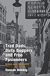 Trad Dads, Dirty Boppers and Free Fusioneers: British Jazz, 1960-1975 (Popular Music History)