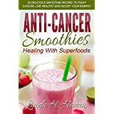 Anti-Cancer Smoothies: Healing With Superfoods: Healing with Superfoods: 35 Delicious Smoothie Recipes to Fight Cancer, Live