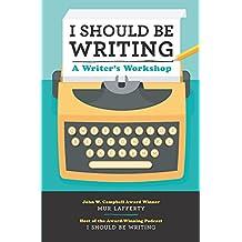 I Should Be Writing:A Writer's Workshop