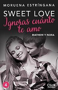 Ignoras cuánto te amo. Serie Sweet love 4 par Moruena Estríngana