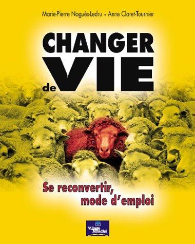 Changer de vie : Se reconvertir, mode d'emploi par Marie-Pierre Noguès-Ledru, Anne Claret-Tournier
