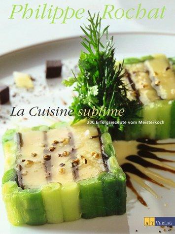 La Cuisine sublime: 200 Erfolgsrezepte vom Meisterkoch