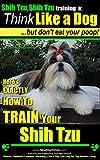 Shih Tzu, Shih Tzu training   Think Like a Dog, But Don't Eat Your Poop!   Shih Tzu Breed Expert Training: Here's EXACTLY How to Train Your Shih Tzu (Shih Tzu, Shih Tzu training a: Book 2)