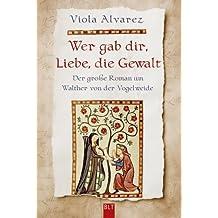 Wer gab dir, Liebe, die Gewalt: Der große Roman um Walther von der Vogelweide