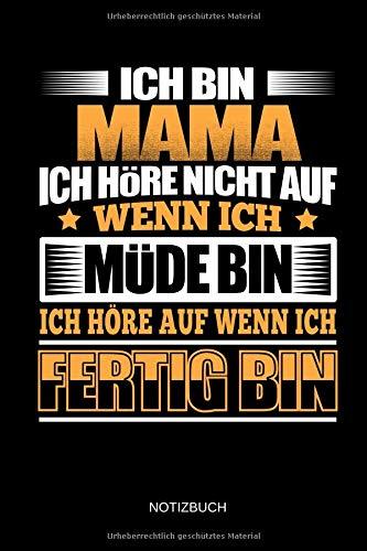 Ich bin Mama - Ich höre nicht auf wenn ich müde bin - Ich höre auf wenn ich fertig bin - Notizbuch: Lustiges Mama & Mutter Notizbuch (liniert). Mutter ... & Muttertagsgeschenk Idee. - Lustig Mutterschaft T-shirts