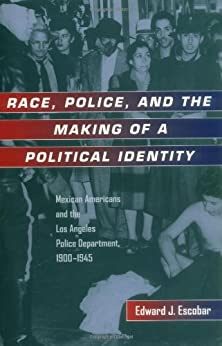 Race Police And The Making Of A Political Identity Mexican Americans And The Los Angeles Police Department