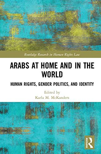 Arabs at Home and in the World: Human Rights, Gender Politics, and Identity (Routledge Research in Human Rights Law)