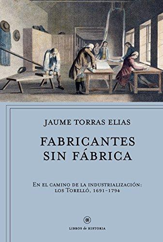 Fabricantes sin fábrica: En el camino de la industrialización: los Torelló, 1691-1794 (Libros de Historia)