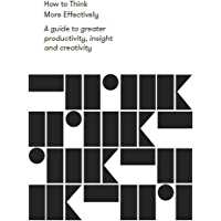 How to Think More Effectively: A guide to greater productivity, insight and creativity (Work series) (English Edition)