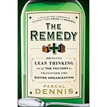 The Remedy: Bringing Lean Thinking Out of the Factory to Transform the Entire Organization by Pascal Dennis (2010-07-06)