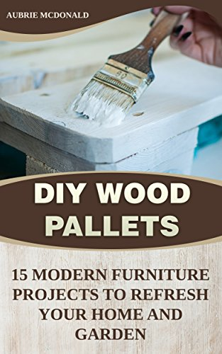 DIY Wood Pallets: 15 Modern Furniture Projects to Refresh Your Home And Garden (English Edition)