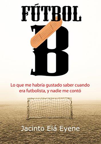 Fútbol B: Lo que me habría gustado saber cuando era futbolista, y nadie me contó (Spanish Edition)