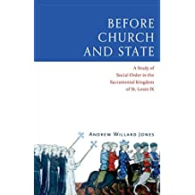 Before Church and State: A Study of Social Order in the Sacramental Kingdom of St. Louis IX (English Edition)