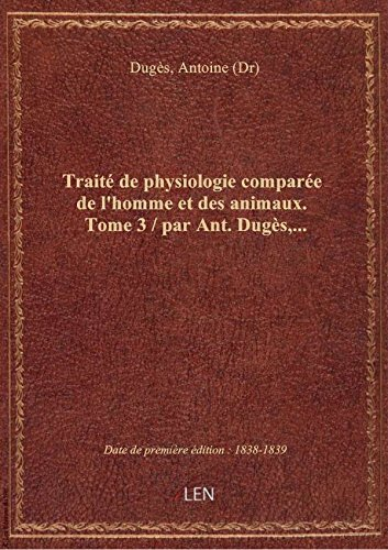 Trait de physiologie compare de l'homme et des animaux. Tome 3 / par Ant. Dugs,...