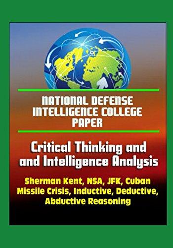 National Defense Intelligence College Paper: Critical Thinking and Intelligence Analysis - Sherman Kent, NSA, JFK, Cuban Missile Crisis, Inductive, Deductive, Abductive Reasoning