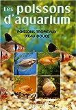 Poissons d'aquarium - Connaître, reconnaître et élever les poissons tropicaux d'eau douce