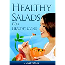 Healthy Salads for Healthy Living (Low In Fat, Easy To Prepare, Quick To Serve… Delicious To Eat!) (English Edition)