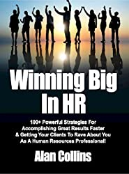 Winning Big In HR: 100+ Powerful Strategies For Accomplishing Great Results Faster & Getting Your Clients To Rave About You As A Human Resources Professional! (English Edition)