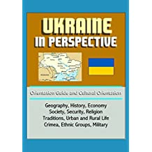 Ukraine in Perspective - Orientation Guide and Cultural Orientation: Geography, History, Economy, Society, Security, Religion, Traditions, Urban and Rural Life, Crimea, Ethnic Groups, Military