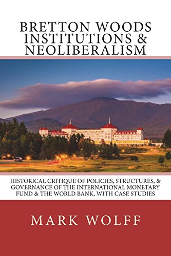 Bretton Woods Institutions & Neoliberalism: Historical Critique of Policies, Structures, & Governance of the International Monetary Fund & the World Bank, with Case Studies