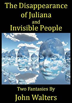 The Disappearance of Juliana and Invisible People: Two Fantasies by [Walters, John]