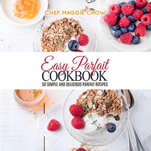 Easy Parfait Cookbook: 50 Simple and Delicious Parfait Recipes (Parfaits, Parfait Recipes, Parfait Cookbook, Dessert Recipes, Dessert Cookbook Book 1) (English Edition) (Parfait Dessert)