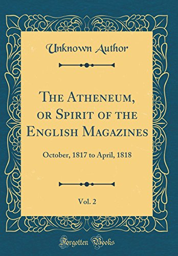 The Atheneum, or Spirit of the English Magazines, Vol. 2: October, 1817 to April, 1818 (Classic Reprint)