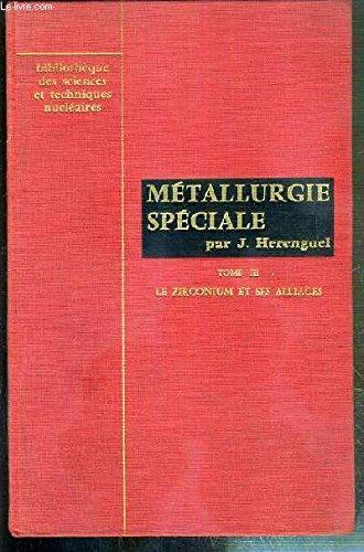 METALLURGIE SPECIALE - TOME III. LE ZIRCONIUM ET SES ALLIAGES - METALLURGIE D'ELABORATION DE TRANSFORMATION ET PROPRIETES / BIBLIOTHEQUE DES SCIENCES ET TECHNIQUES NUCLEAIRES - minerais de zirconium, extraction du métal et raffinage, formes inductrielles