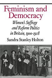 Feminism and Democracy: Women's Suffrage and Reform Politics in Britain, 1900-1918