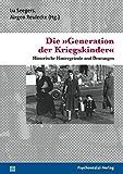 Die 'Generation der Kriegskinder': Historische Hintergründe und Deutungen (Psyche und Gesellschaft)