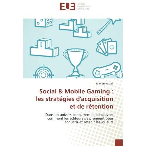 Social & Mobile Gaming : les stratégies d'acquisition et de rétention: Dans un univers concurrentiel, découvrez comment les éditeurs s'y prennent pour acquérir et retenir les joueurs