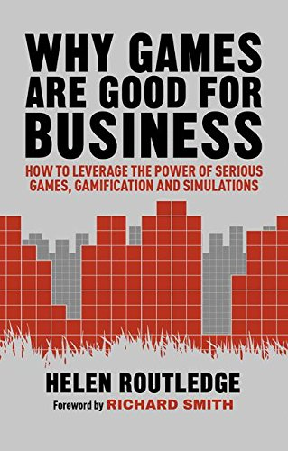 Why Games Are Good For Business: How to Leverage the Power of Serious Games, Gamification and Simulations