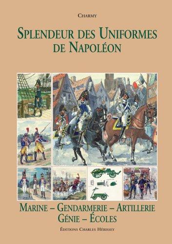 Splendeur des Uniformes de Napoléon : Tome 6, Marine-Gendarmerie-Artillerie-Génie-Gardes-Ecoles