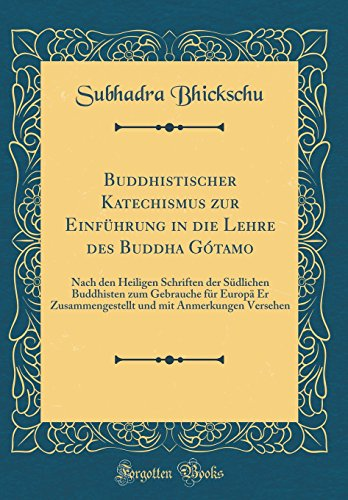 Buddhistischer Katechismus zur Einf¿hrung in die Lehre des Buddha G¿tamo: Nach den Heiligen Schriften der S¿dlichen Buddhisten zum Gebrauche f¿r ... mit Anmerkungen Versehen (Classic Reprint)