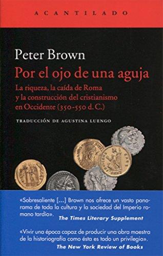 Por el ojo de una aguja : la riqueza, la caída de Roma y la construcción del cristianismo en Occidente, 350-550 d. C por Peter Brown
