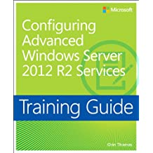 Training Guide Configuring Advanced Windows Server 2012 R2 Services (MCSA): MCSA 70-412