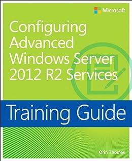 Training Guide Configuring Advanced Windows Server 2012 R2 Services (MCSA): MCSA 70-412 (Microsoft Press Training Guide) by [Thomas, Orin]