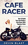 Cafe Racer: How to Build Your Own Basic Cafe Racer With Timeless Style