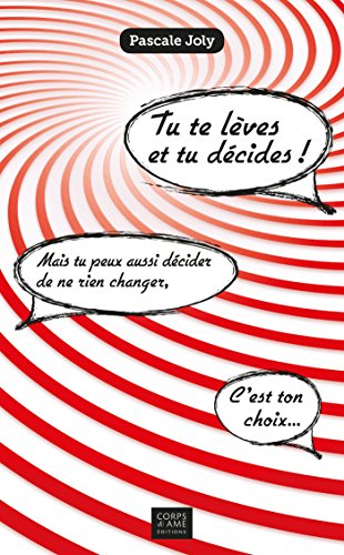 Tu te lves et tu dcides !: Mais tu peux aussi dcider de ne rien changer, c'est ton choix...