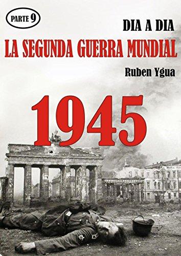 LA SEGUNDA GUERRA MUNDIAL: Parte 9- 1945 por Ruben Ygua